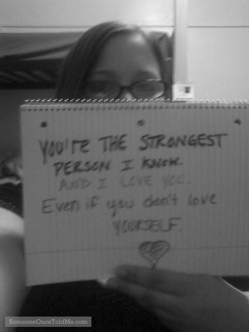 You're The Strongest Person I Know. And I Love You. Even If You Don't Love Yourself.
