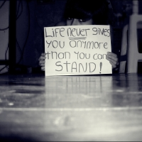 Life Never Gives You Any More Than You Can Stand!