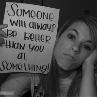 Someone Will Always Be Better Than You At Something!
